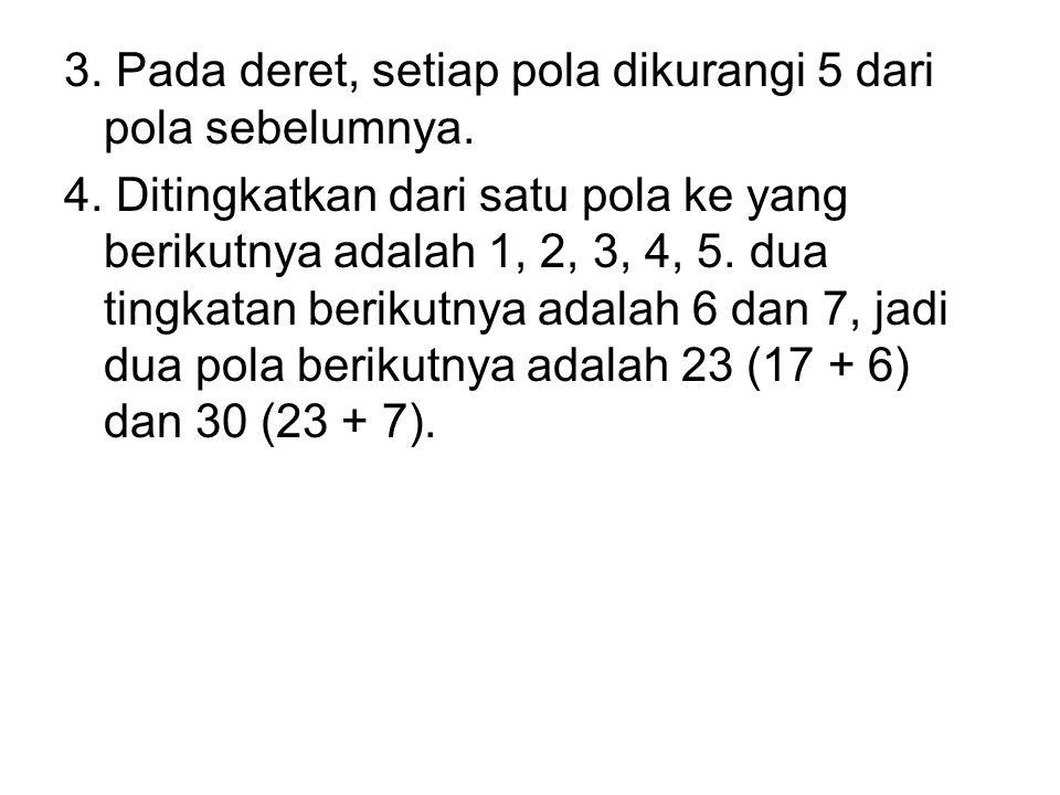 CONTOH Tuliskan dua pola berikutnya dari setiap bilangan di bawah ini : 1.2, 6, 10, 14, 18, … 2.2, 6, 18, 54, 162, … 3.27, 22, 17, 12, 7, … 4.2, 3, 5,