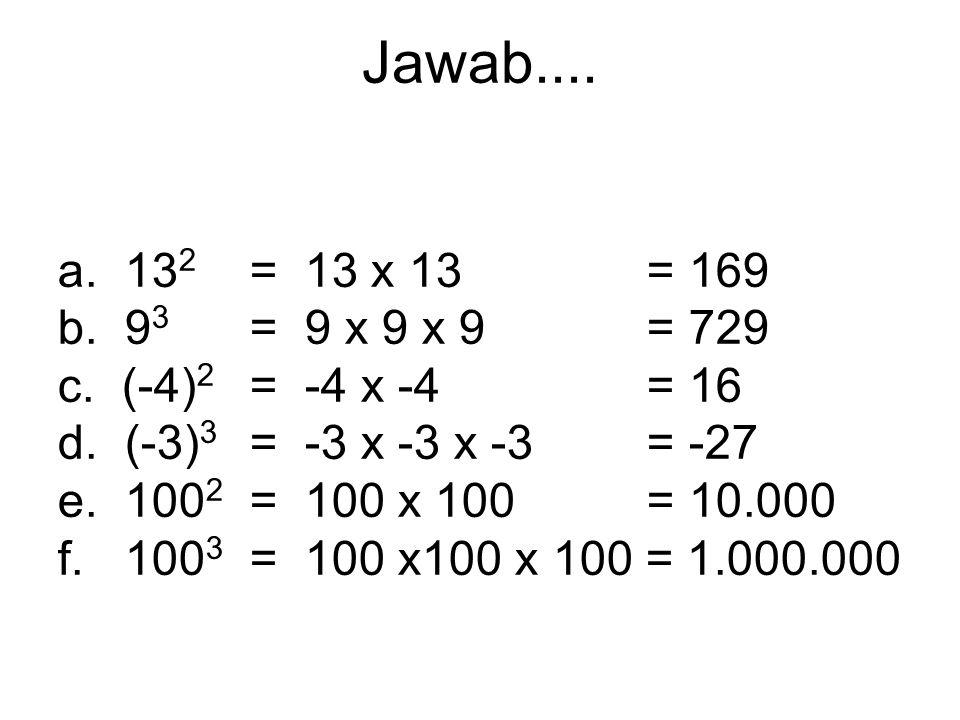 MENGHITUNG a. 13 2 =...... b. 9 3 =...... c. (-4) 2 =...... d. (-3) 3 =...... e. 100 2 =...... f. 100 3 =......
