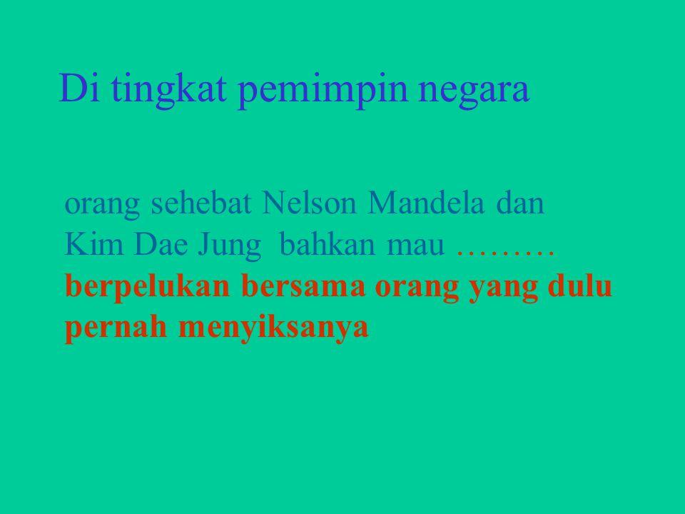 orang sehebat Nelson Mandela dan Kim Dae Jung bahkan mau ……… berpelukan bersama orang yang dulu pernah menyiksanya Di tingkat pemimpin negara