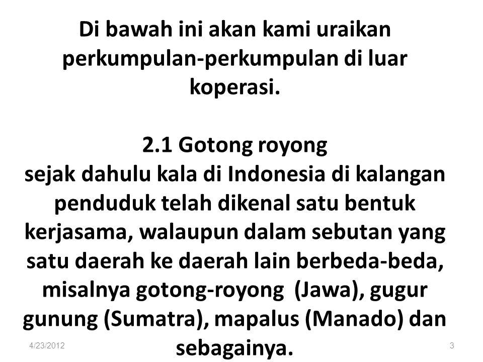 Di bawah ini akan kami uraikan perkumpulan-perkumpulan di luar koperasi. 2.1 Gotong royong sejak dahulu kala di Indonesia di kalangan penduduk telah d