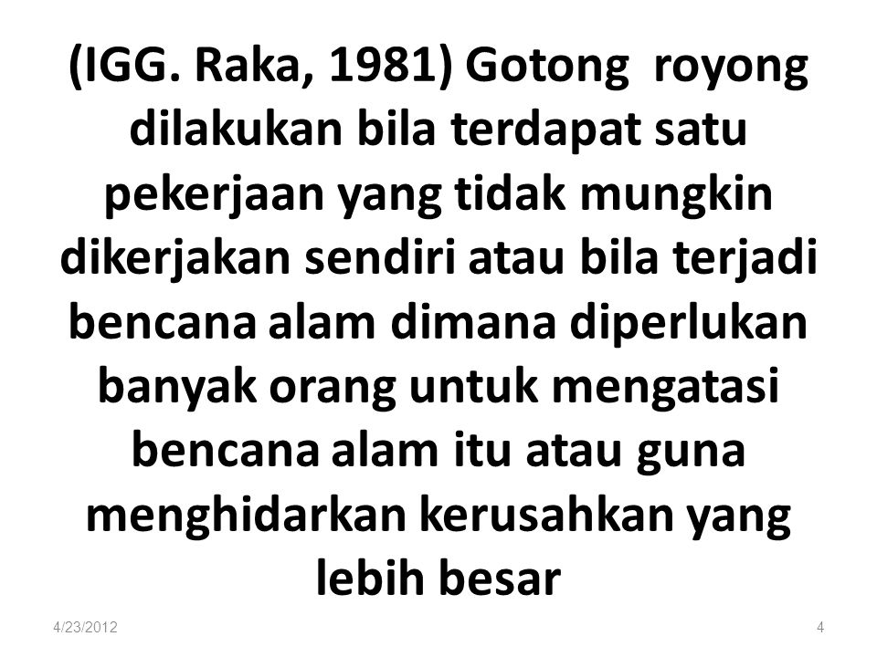 (IGG. Raka, 1981) Gotong royong dilakukan bila terdapat satu pekerjaan yang tidak mungkin dikerjakan sendiri atau bila terjadi bencana alam dimana dip