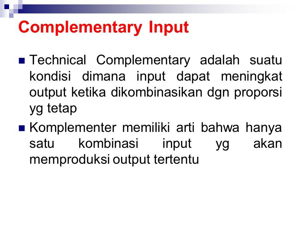 Complementary Input  Technical Complementary adalah suatu kondisi dimana input dapat meningkat output ketika dikombinasikan dgn proporsi yg tetap  K