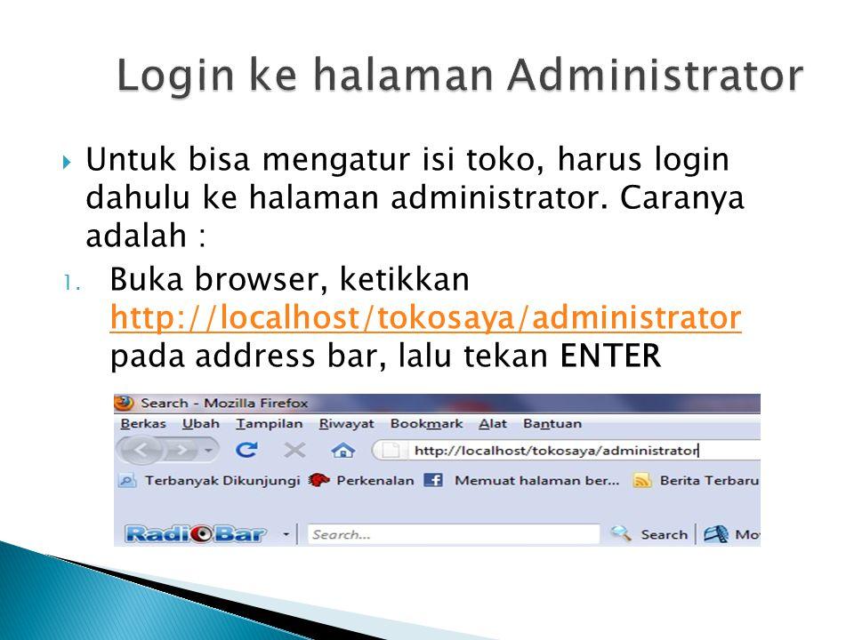  Untuk bisa mengatur isi toko, harus login dahulu ke halaman administrator. Caranya adalah : 1. Buka browser, ketikkan http://localhost/tokosaya/admi