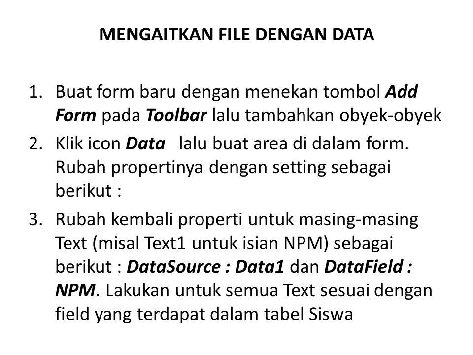 MENGAITKAN FILE DENGAN DATA 1.Buat form baru dengan menekan tombol Add Form pada Toolbar lalu tambahkan obyek-obyek 2.Klik icon Data lalu buat area di