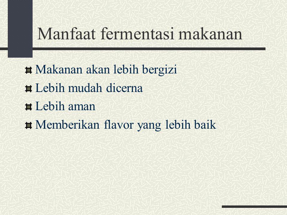 Manfaat fermentasi makanan Makanan akan lebih bergizi Lebih mudah dicerna Lebih aman Memberikan flavor yang lebih baik