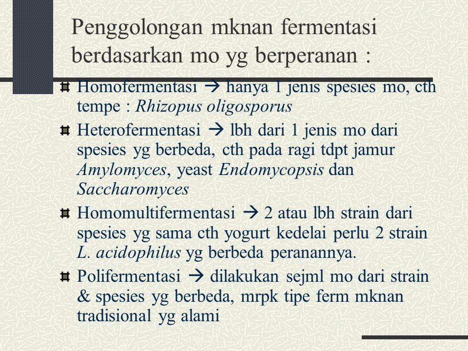 Penggolongan mknan fermentasi berdasarkan mo yg berperanan : Homofermentasi  hanya 1 jenis spesies mo, cth tempe : Rhizopus oligosporus Heteroferment