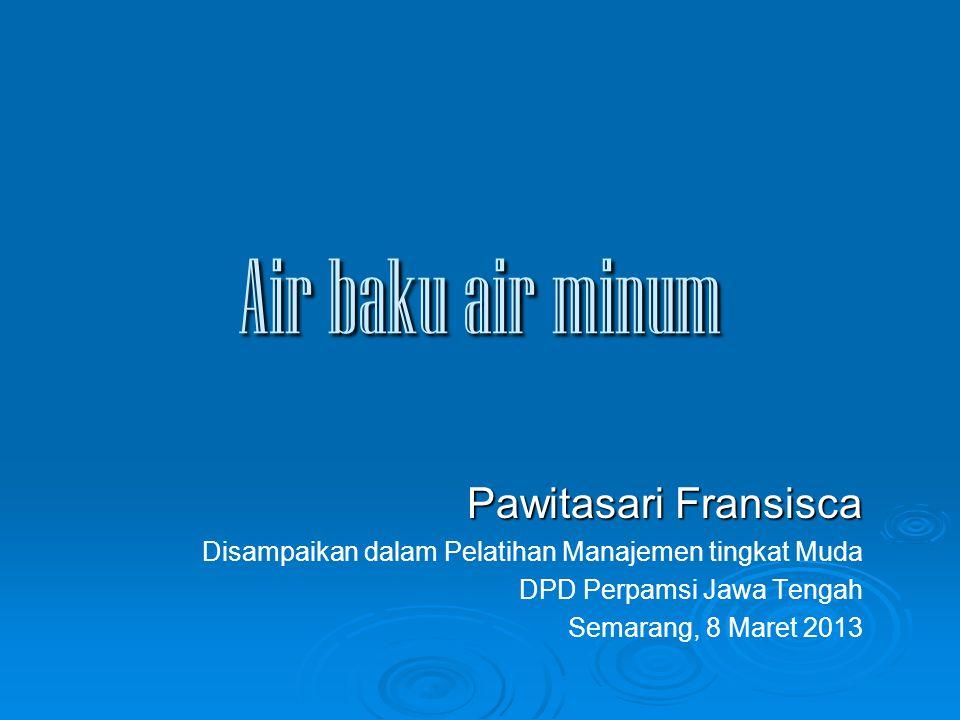 Air baku air minum Pawitasari Fransisca Disampaikan dalam Pelatihan Manajemen tingkat Muda DPD Perpamsi Jawa Tengah Semarang, 8 Maret 2013