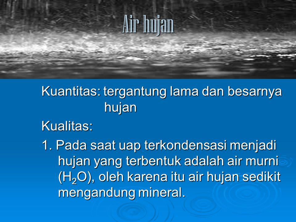 Air hujan Kuantitas: tergantung lama dan besarnya hujan Kualitas: 1. Pada saat uap terkondensasi menjadi hujan yang terbentuk adalah air murni (H 2 O)