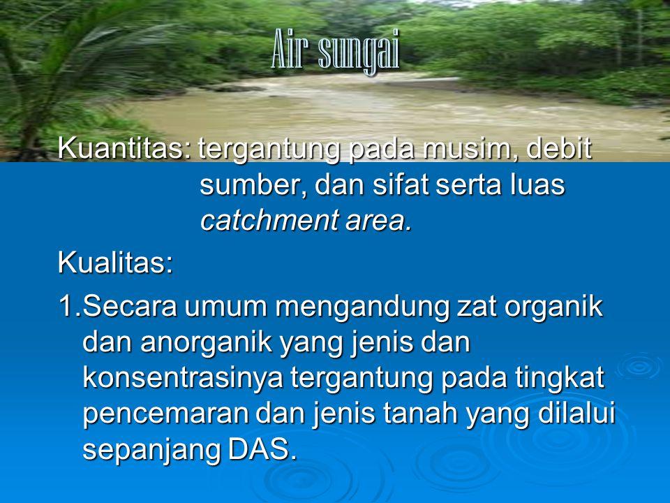 Air sungai Kuantitas: tergantung pada musim, debit sumber, dan sifat serta luas catchment area. Kualitas: 1.Secara umum mengandung zat organik dan ano