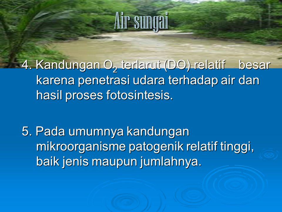 Air sungai 4. Kandungan O 2 terlarut (DO) relatif besar karena penetrasi udara terhadap air dan hasil proses fotosintesis. 5. Pada umumnya kandungan m