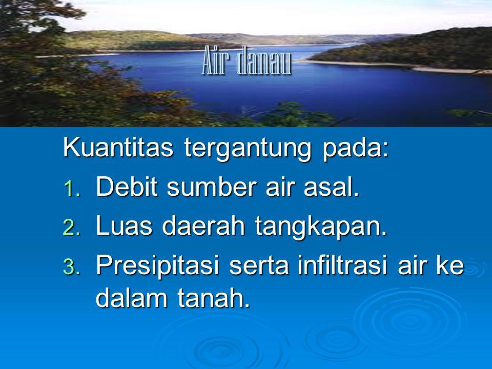 Air danau Kuantitas tergantung pada: 1. Debit sumber air asal. 2. Luas daerah tangkapan. 3. Presipitasi serta infiltrasi air ke dalam tanah.