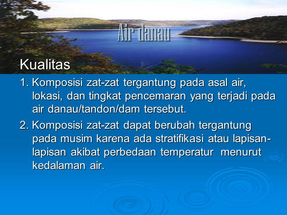 Air danau Kualitas 1. Komposisi zat-zat tergantung pada asal air, lokasi, dan tingkat pencemaran yang terjadi pada air danau/tandon/dam tersebut. 2. K
