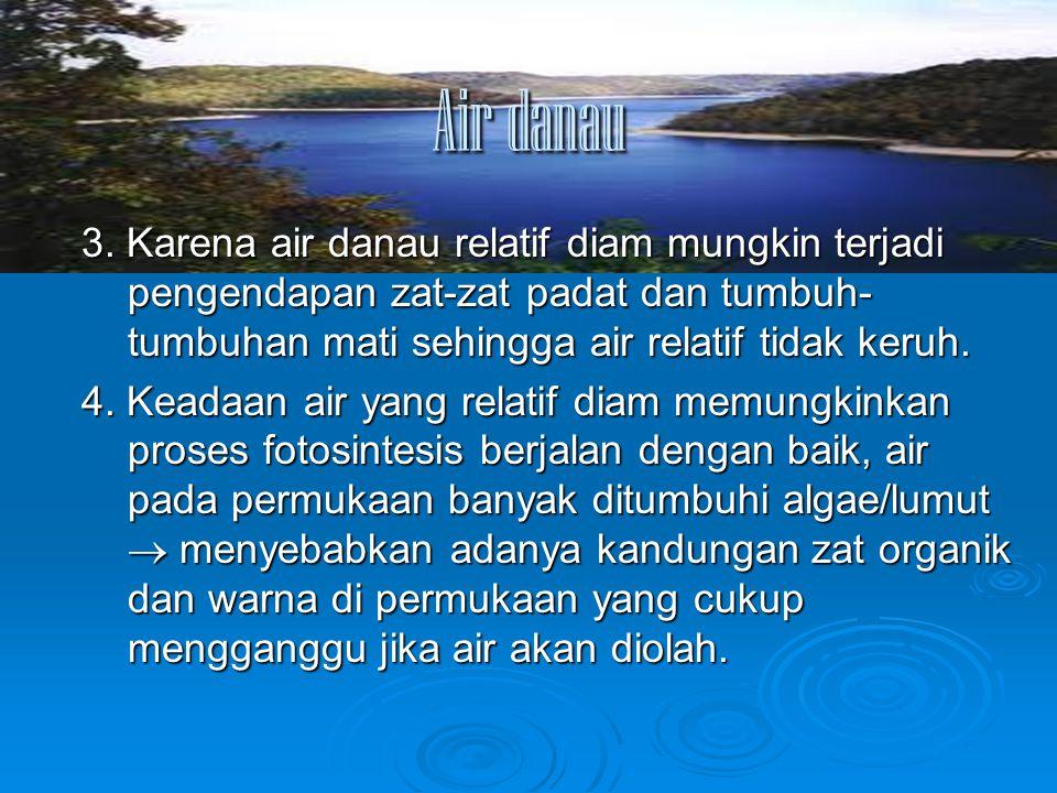 Air danau 3. Karena air danau relatif diam mungkin terjadi pengendapan zat-zat padat dan tumbuh- tumbuhan mati sehingga air relatif tidak keruh. 4. Ke