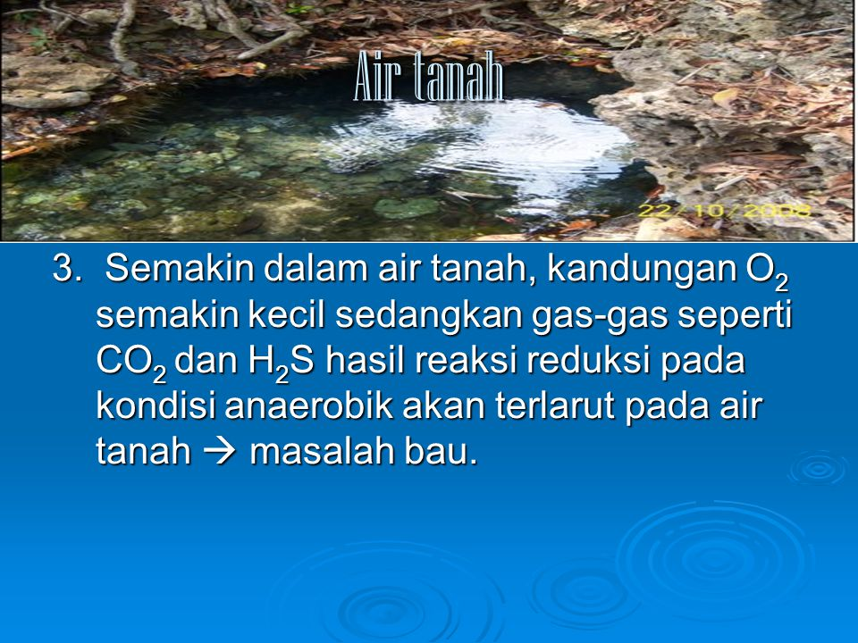 Air tanah 3. Semakin dalam air tanah, kandungan O 2 semakin kecil sedangkan gas-gas seperti CO 2 dan H 2 S hasil reaksi reduksi pada kondisi anaerobik