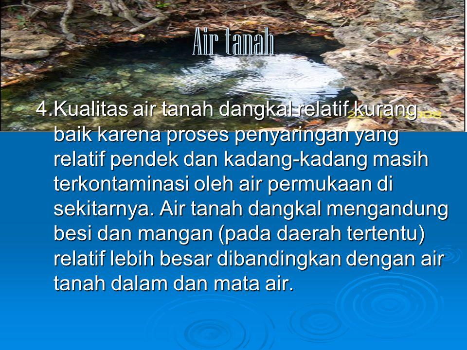 Air tanah 4.Kualitas air tanah dangkal relatif kurang baik karena proses penyaringan yang relatif pendek dan kadang-kadang masih terkontaminasi oleh a
