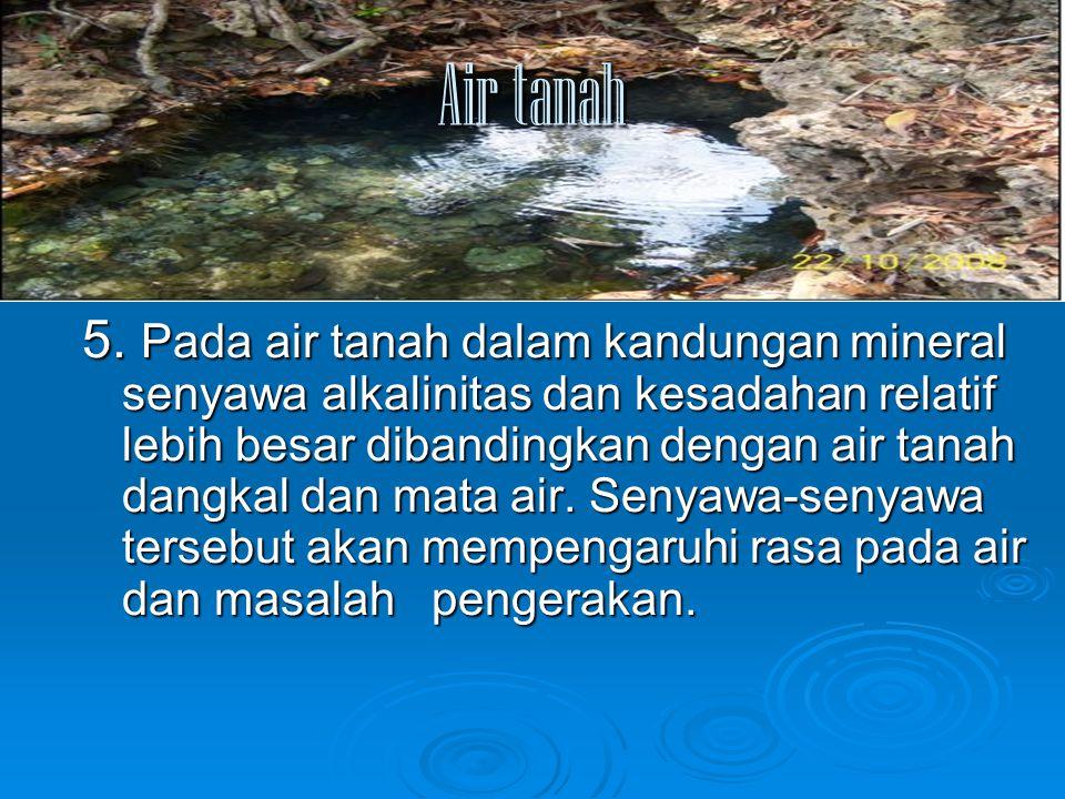 Air tanah 5. Pada air tanah dalam kandungan mineral senyawa alkalinitas dan kesadahan relatif lebih besar dibandingkan dengan air tanah dangkal dan ma