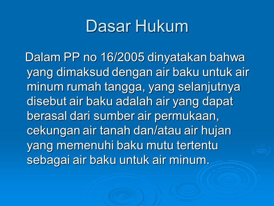 Dasar Hukum Dalam PP no 16/2005 dinyatakan bahwa yang dimaksud dengan air baku untuk air minum rumah tangga, yang selanjutnya disebut air baku adalah