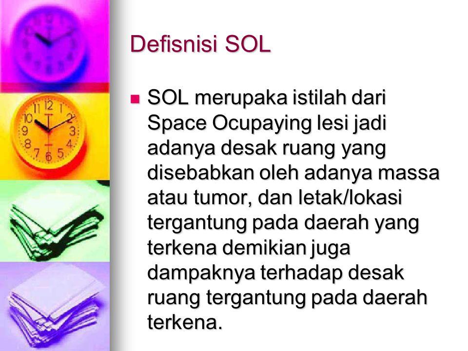 Defisnisi SOL  SOL merupaka istilah dari Space Ocupaying lesi jadi adanya desak ruang yang disebabkan oleh adanya massa atau tumor, dan letak/lokasi tergantung pada daerah yang terkena demikian juga dampaknya terhadap desak ruang tergantung pada daerah terkena.