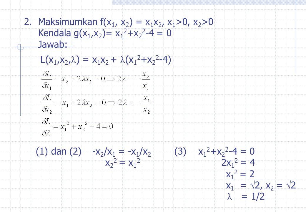2.Maksimumkan f(x 1, x 2 ) = x 1 x 2, x 1 >0, x 2 >0 Kendala g(x 1,x 2 )= x 1 2 +x 2 2 -4 = 0 Jawab: L(x 1,x 2,  ) = x 1 x 2 +  (x 1 2 +x 2 2 -4) (1