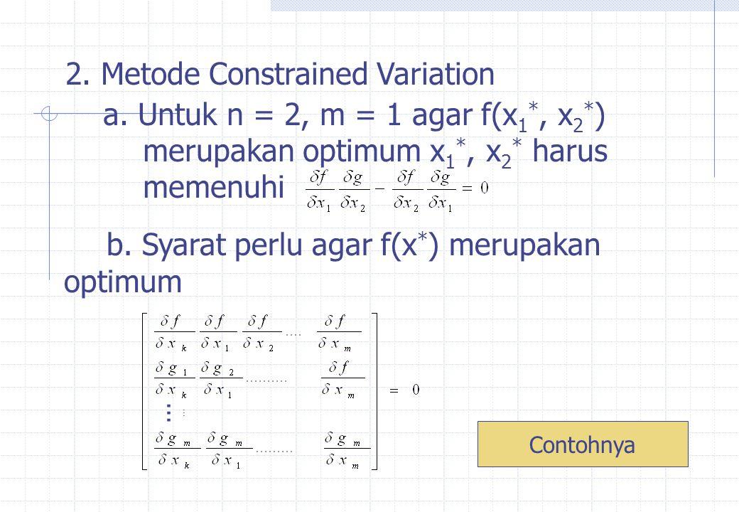Minimumkan f = 9-8x 1 - 6x 2 - 4x 3 + 2x 1 2 +2x 2 2 + x 3 2 + 2x 1 x 2 +2x 1 x 3 Kendala x 1 +x 2 +2x 3 = 3 Jawab: n = 3, m = 1, Ambil y 3 = x 3, y 2 = x 2 sehingga y 1 = x 1 k = m + 1 = 2 -6+4x 2 + 2x 1 -8+ 4x 1 +2x 2 +2x 3 1 1 = -6+4x 2 +2x 1 +8-4x 1 -2x 2 -2x 3 = 2+2x 2 +2x 1 -2x 3 = 0  x 1 – x 2 + x 3 – 1 = 0...(1) Lanjutkan