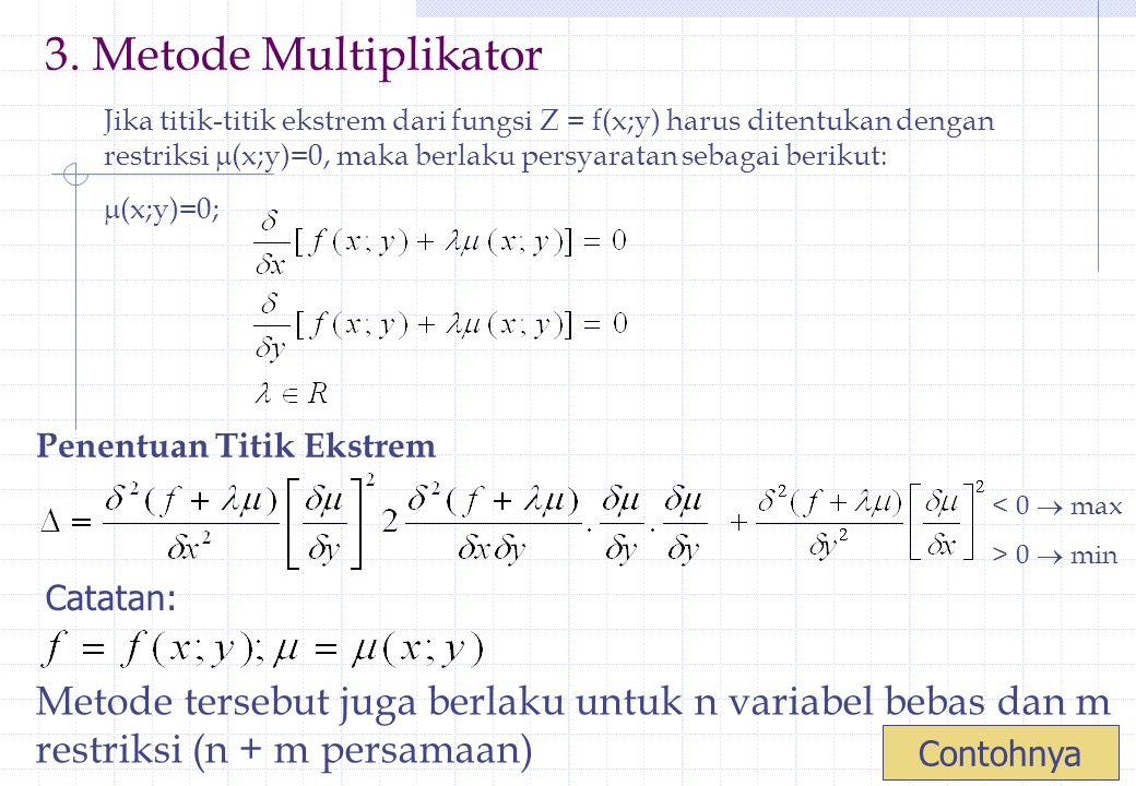 Contoh: Fungsi Z = f(x;y) = x 2 + xy + y 2 Restriksi :  (x;y) = xy – 9 = 0 Tentukan titik ekstrimnya.