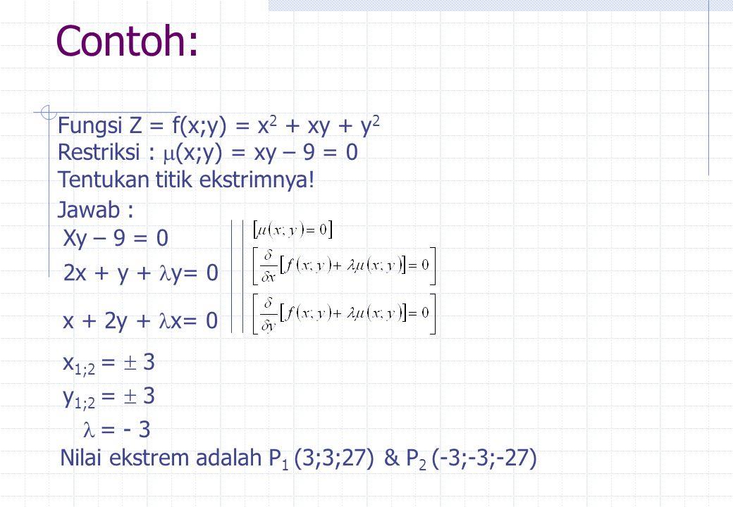 Contoh: Fungsi Z = f(x;y) = x 2 + xy + y 2 Restriksi :  (x;y) = xy – 9 = 0 Tentukan titik ekstrimnya! Jawab : Xy – 9 = 0 2x + y +  y= 0 x + 2y +  x