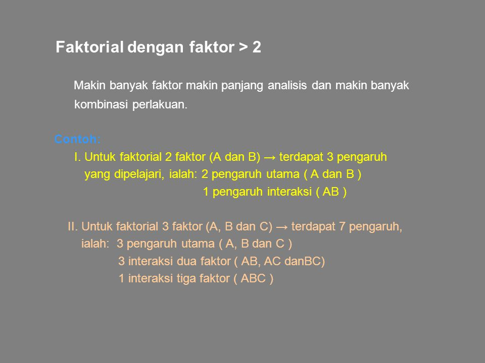 Faktorial dengan faktor > 2 Makin banyak faktor makin panjang analisis dan makin banyak kombinasi perlakuan. Contoh: I. Untuk faktorial 2 faktor (A da