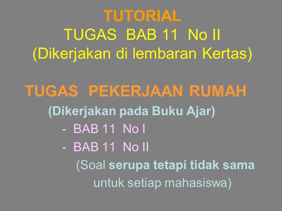 TUTORIAL TUGAS BAB 11 No II (Dikerjakan di lembaran Kertas) TUGAS PEKERJAAN RUMAH (Dikerjakan pada Buku Ajar) - BAB 11 No I - BAB 11 No II (Soal serup