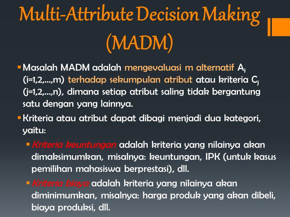  Masalah MADM adalah mengevaluasi m alternatif A i (i=1,2,...,m) terhadap sekumpulan atribut atau kriteria C j (j=1,2,...,n), dimana setiap atribut s