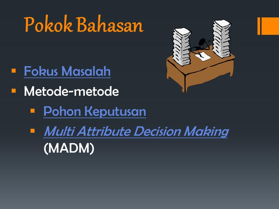 Pokok Bahasan  Fokus Masalah Fokus Masalah  Metode-metode  Pohon Keputusan Pohon Keputusan  Multi Attribute Decision Making (MADM) Multi Attribute