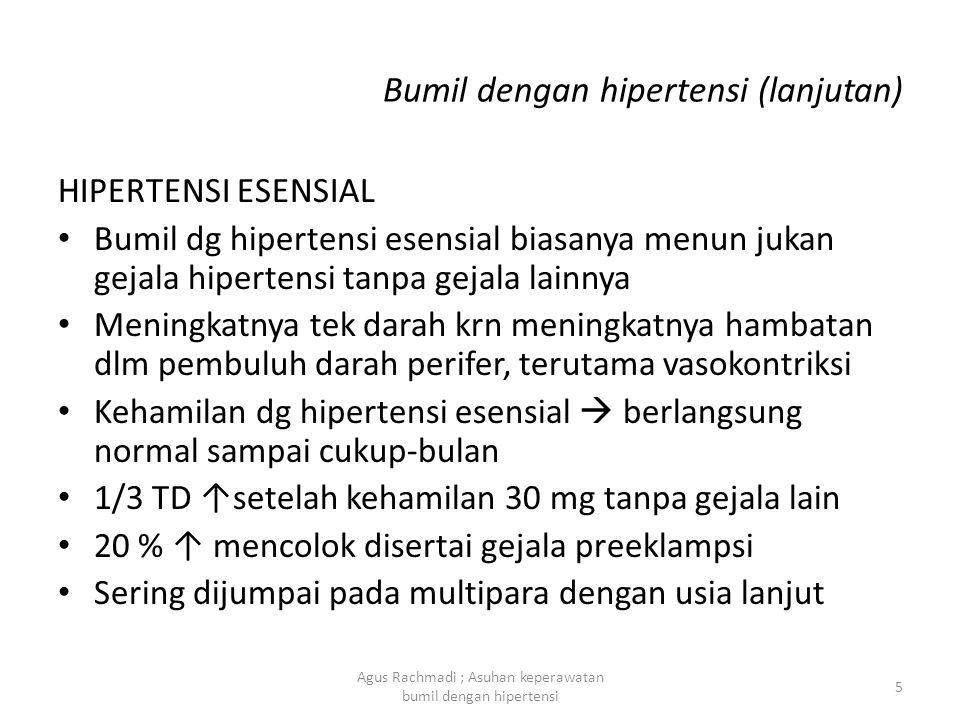 Bumil dengan hipertensi (lanjutan) PENYAKIT GINJAL • Biasanya berupa glomerulonefritis, pielonefritis kronis, pykt ginjal polikistik • Hipertensi dg fungsi ginjal tdk terganggu prognosis ibu dan anak baik • TD yang tinggi disertai dg albuminuria yg berat  keguguran dan kematian janin • Pnykt ginjal dlm kehamilan sama dg di luar kehamilan; byk istirahat, diit rendah garam, obta- obat hipotensi 6 Agus Rachmadi ; Asuhan keperawatan bumil dengan hipertensi