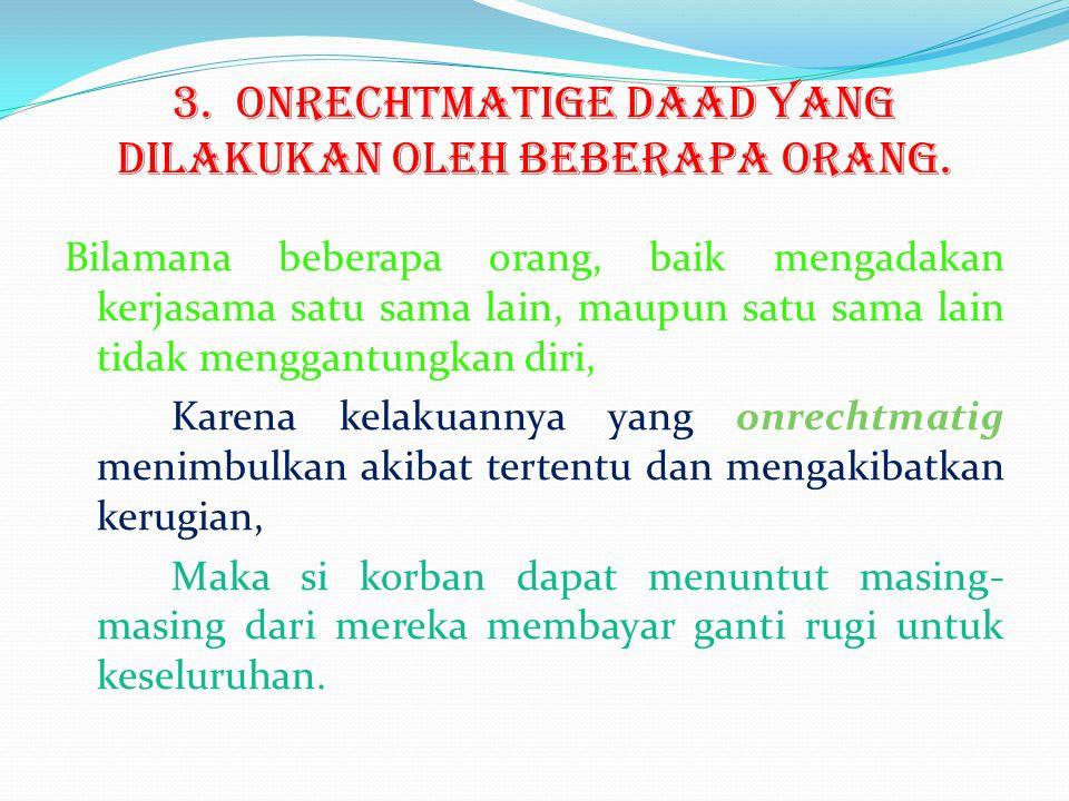 3. Onrechtmatige daad yang dilakukan oleh beberapa orang. Bilamana beberapa orang, baik mengadakan kerjasama satu sama lain, maupun satu sama lain tid