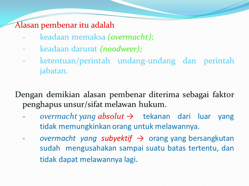 Alasan pembenar itu adalah : -keadaan memaksa (overmacht); -keadaan darurat (noodweer); -ketentuan/perintah undang-undang dan perintah jabatan. Dengan