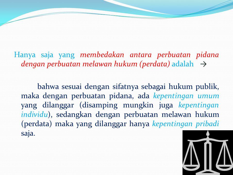 Hanya saja yang membedakan antara perbuatan pidana dengan perbuatan melawan hukum (perdata) adalah → bahwa sesuai dengan sifatnya sebagai hukum publik