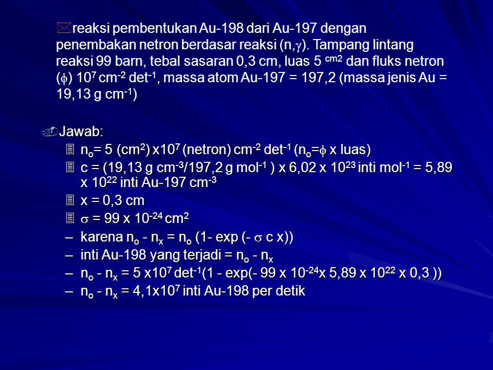 . Jawab: 3n o = 5 (cm 2 ) x10 7 (netron) cm -2 det -1 (n o =  x luas) 3c = (19,13 g cm -3 /197,2 g mol -1 ) x 6,02 x 10 23 inti mol -1 = 5,89 x 10 22