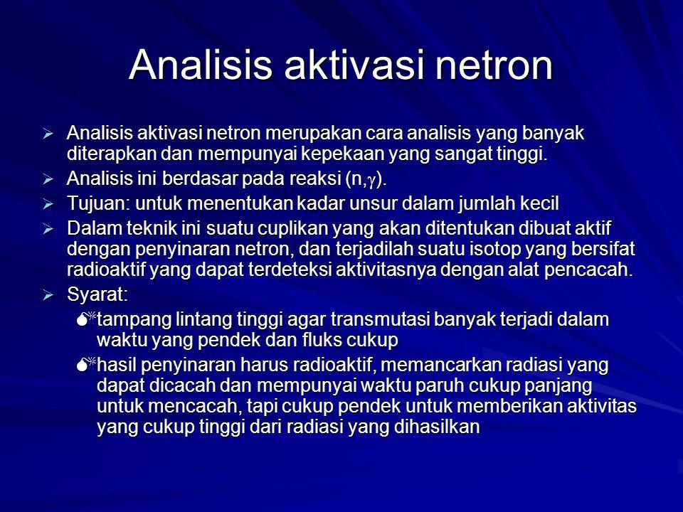 Analisis aktivasi netron  Analisis aktivasi netron merupakan cara analisis yang banyak diterapkan dan mempunyai kepekaan yang sangat tinggi.  Analis