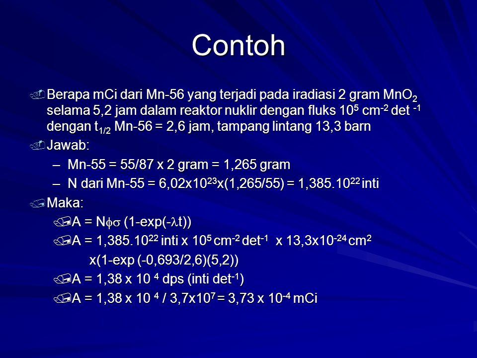Contoh. Berapa mCi dari Mn-56 yang terjadi pada iradiasi 2 gram MnO 2 selama 5,2 jam dalam reaktor nuklir dengan fluks 10 5 cm -2 det -1 dengan t 1/2