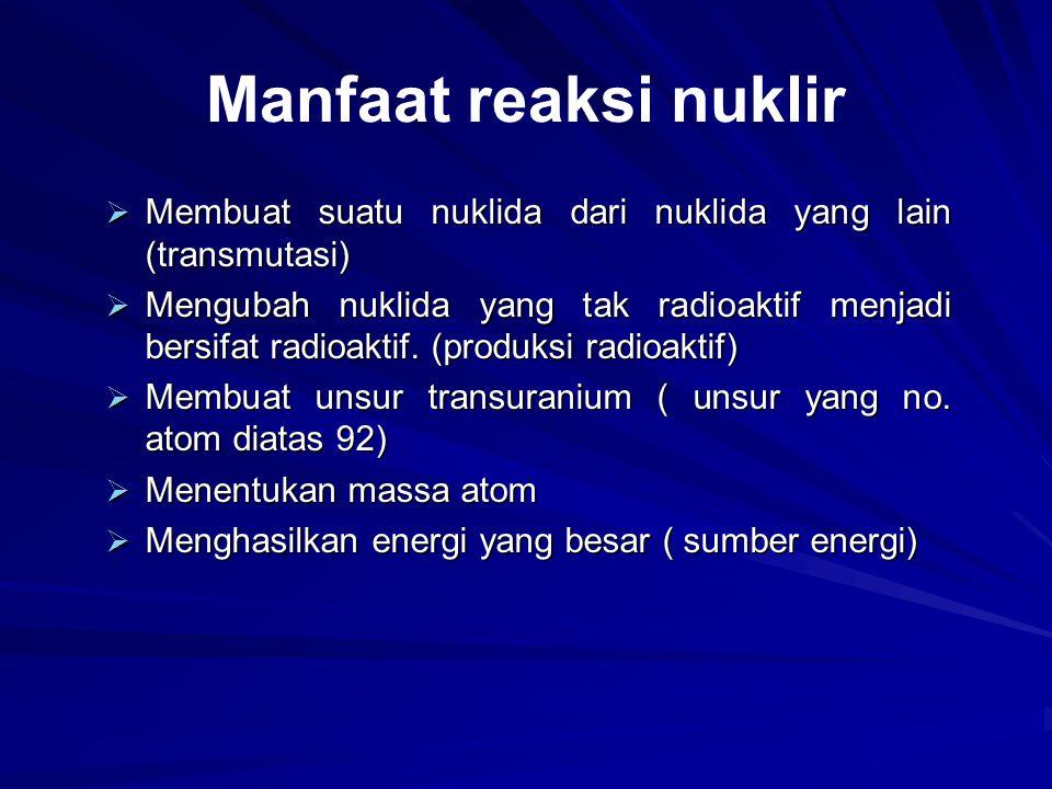 Manfaat reaksi nuklir  Membuat suatu nuklida dari nuklida yang lain (transmutasi)  Mengubah nuklida yang tak radioaktif menjadi bersifat radioaktif.
