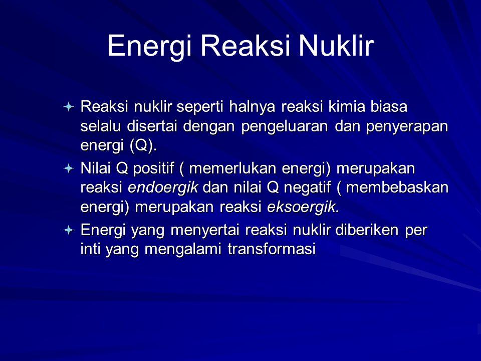 Energi Reaksi Nuklir ª Reaksi nuklir seperti halnya reaksi kimia biasa selalu disertai dengan pengeluaran dan penyerapan energi (Q). ª Nilai Q positif