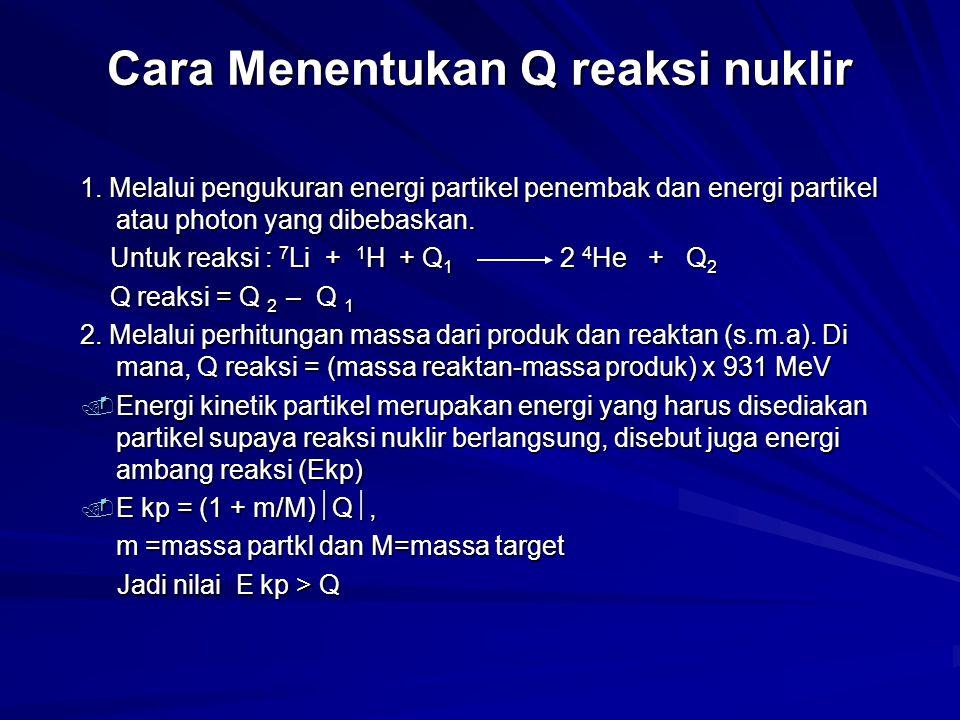 Cara Menentukan Q reaksi nuklir 1. Melalui pengukuran energi partikel penembak dan energi partikel atau photon yang dibebaskan. Untuk reaksi : 7 Li +