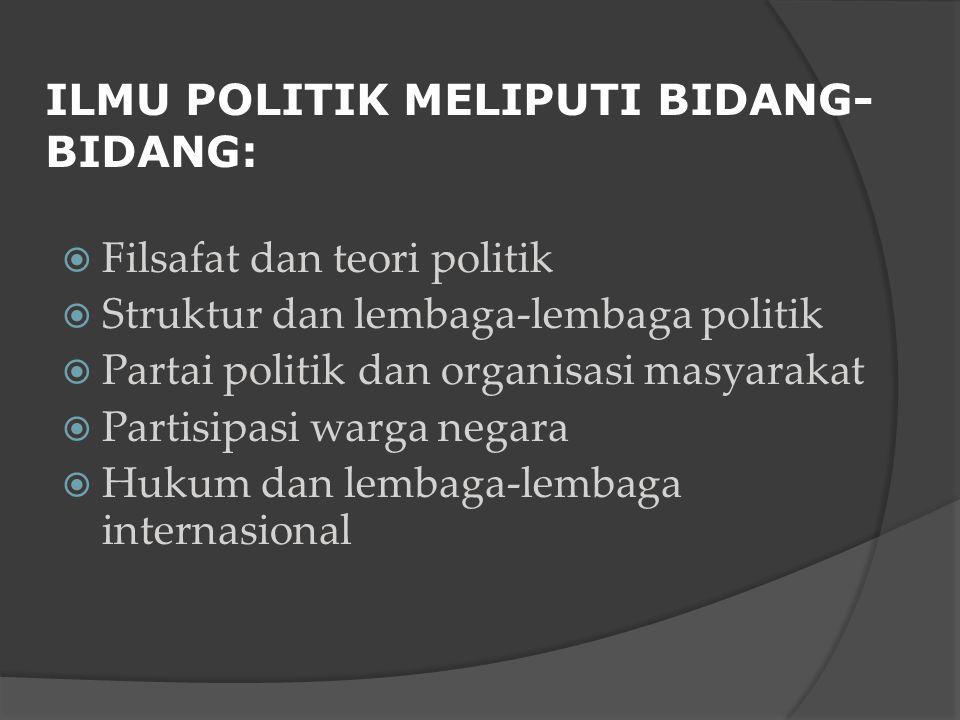 ILMU POLITIK MELIPUTI BIDANG- BIDANG:  Filsafat dan teori politik  Struktur dan lembaga-lembaga politik  Partai politik dan organisasi masyarakat  Partisipasi warga negara  Hukum dan lembaga-lembaga internasional