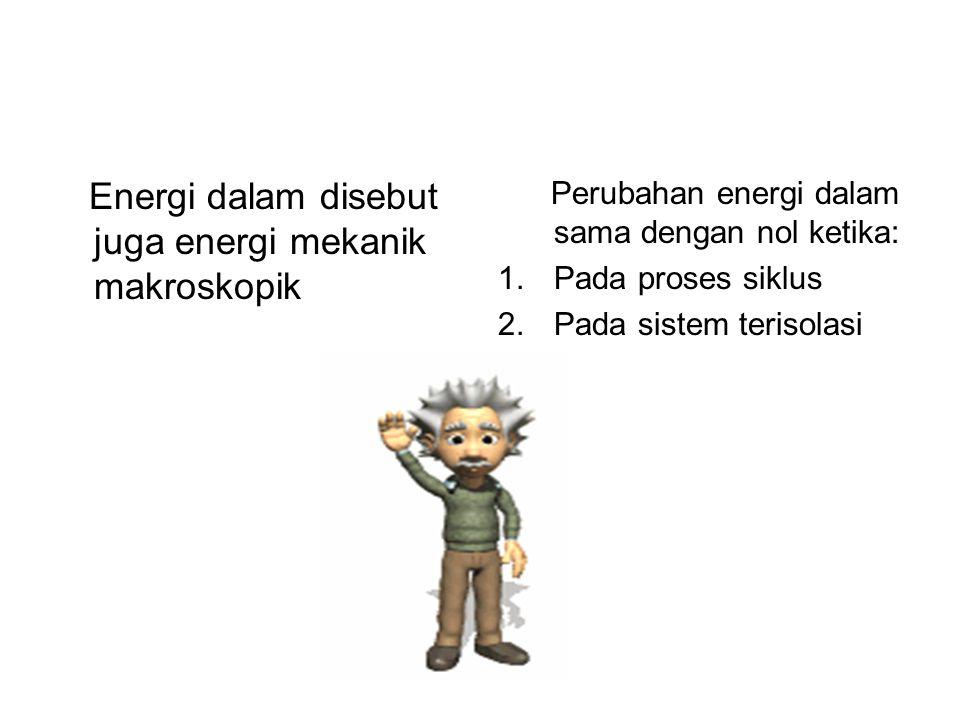 Energi dalam disebut juga energi mekanik makroskopik Perubahan energi dalam sama dengan nol ketika: 1.Pada proses siklus 2.Pada sistem terisolasi