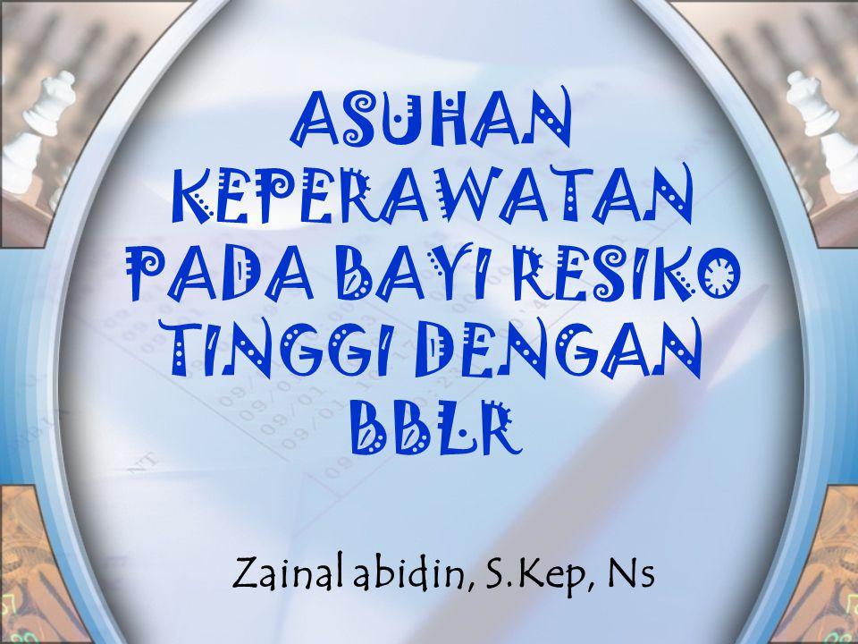 ASUHAN KEPERAWATAN PADA BAYI RESIKO TINGGI DENGAN BBLR Zainal abidin, S.Kep, Ns