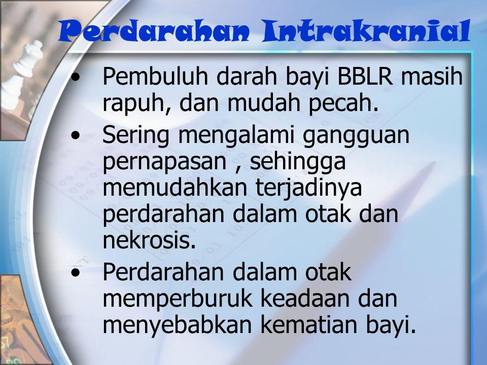 Perdarahan Intrakranial •P•Pembuluh darah bayi BBLR masih rapuh, dan mudah pecah.
