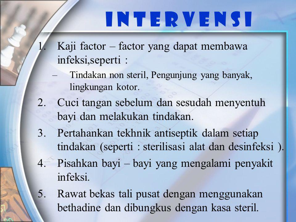 I n t e r v e n s i 1.Kaji factor – factor yang dapat membawa infeksi,seperti : –Tindakan non steril, Pengunjung yang banyak, lingkungan kotor.