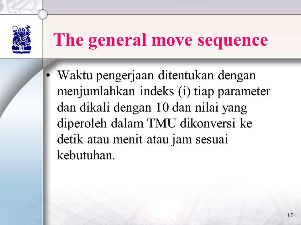 17 The general move sequence •Waktu pengerjaan ditentukan dengan menjumlahkan indeks (i) tiap parameter dan dikali dengan 10 dan nilai yang diperoleh dalam TMU dikonversi ke detik atau menit atau jam sesuai kebutuhan.