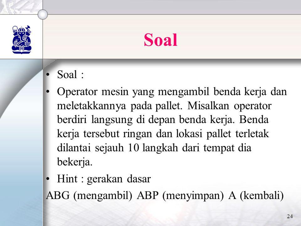 24 Soal •Soal : •Operator mesin yang mengambil benda kerja dan meletakkannya pada pallet.