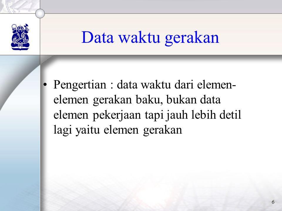 6 Data waktu gerakan •Pengertian : data waktu dari elemen- elemen gerakan baku, bukan data elemen pekerjaan tapi jauh lebih detil lagi yaitu elemen gerakan