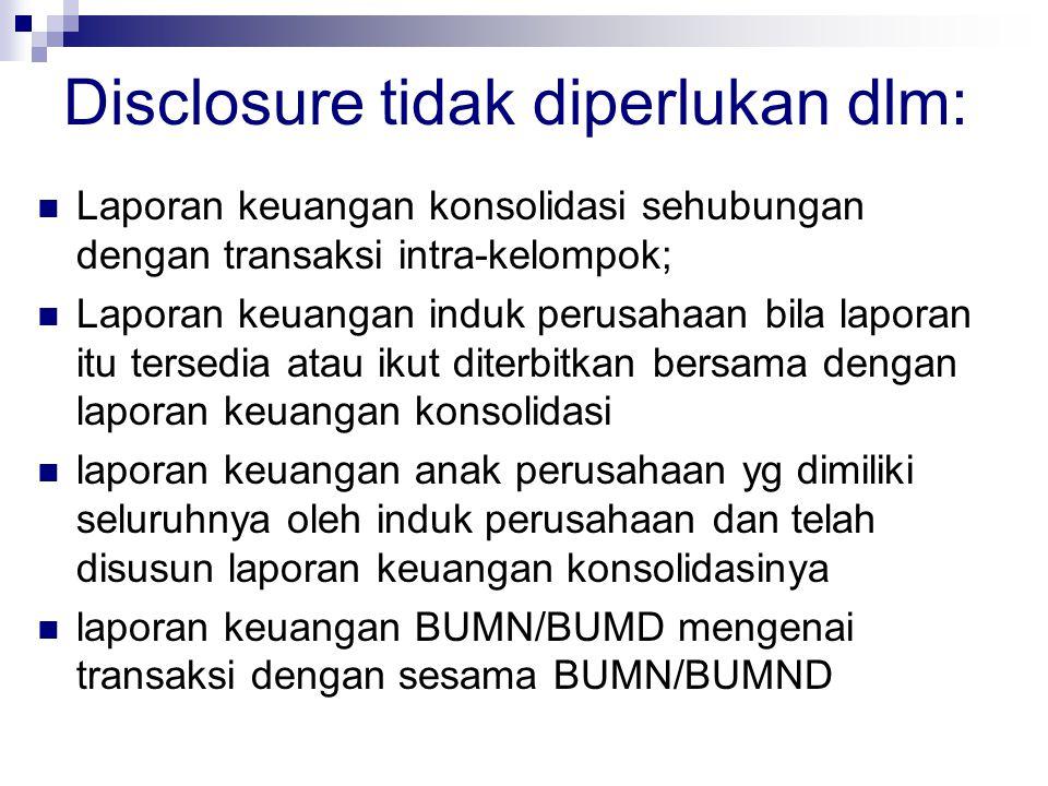 Disclosure tidak diperlukan dlm:  Laporan keuangan konsolidasi sehubungan dengan transaksi intra-kelompok;  Laporan keuangan induk perusahaan bila l