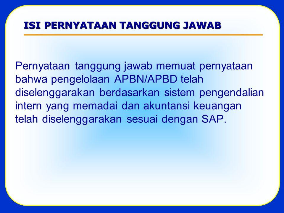 ISI PERNYATAAN TANGGUNG JAWAB Pernyataan tanggung jawab memuat pernyataan bahwa pengelolaan APBN/APBD telah diselenggarakan berdasarkan sistem pengendalian intern yang memadai dan akuntansi keuangan telah diselenggarakan sesuai dengan SAP.